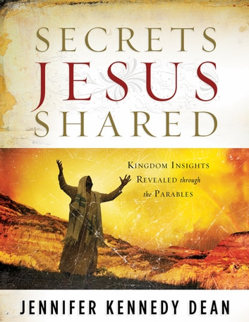 Secrets Jesus Shared - Kingdom Insights Revealed Through the Parables ebook by Jennifer Kennedy Dean