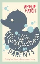 Mindfulness for Parents - Finding Your Way to a Calmer Happier Family ebook by Amber Hatch
