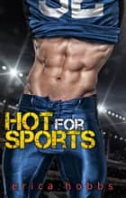 Hot for Sports: A Bad Boy Sports Romance - Hot for Sports, #1 eBook by Erica Hobbs