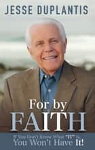 "For By It…Faith - If You Don't Know What ""IT"" is, You Won't Have It! ebook by Duplantis, Jesse"