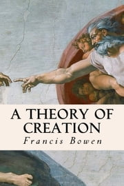A Theory of Creation ebook by Francis Bowen