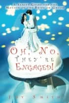 Oh, No, They're Engaged! A Sanity Guide for the Mother of the Bride or Groom ebook by Joy Smith
