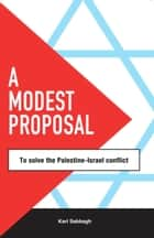 A Modest Proposal... - .. to solve the Palestine-Israel Conflict ebook by Karl Sabbagh