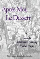Après Moi, Le Dessert - A French eighteenth century model meal ebook by Jim Chevallier