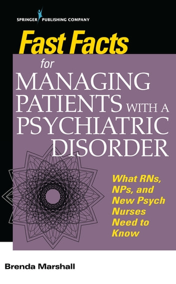 Fast Facts for Managing Patients with a Psychiatric Disorder - What RNs, NPs, and New Psych Nurses Need to Know ebook by Brenda Marshall, EdD, PMHNP-BC, ANEF