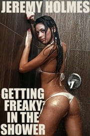 Getting Freaky In The Shower ebook by Jeremy Holmes