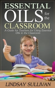 Essential Oils for the Classroom ebook by Lindsay Sullivan