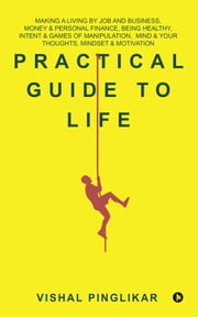 Practical Guide to Life - Making a living by Job and Business, Money & Personal Finance, Being Healthy, Intent & Games of Manipulation, Mind & Your thoughts, Mindset & Motivation ebook by Vishal Pinglikar