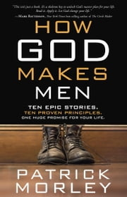 How God Makes Men - Ten Epic Stories. Ten Proven Principles. One Huge Promise for Your Life. ebook by Patrick Morley