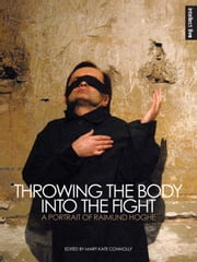 Throwing the Body into the Fight - A Portrait of Raimund Hoghe ebook by Mary Kate Connolly