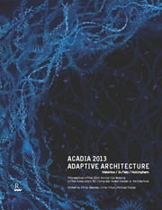 ACADIA 2013 Adaptive Architecture - Proceedings of the 33rd Annual Conference of the Association for Computer Aided Design in Architecture ebook by Philip Beesley,Omar Khan,Michael Stacey