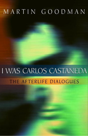 I Was Carlos Castaneda - The Afterlife Dialogues ebook by Martin Goodman