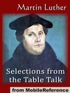 Selections From The Table Talk: Introduction By Professor Henry Morley (Mobi Classics) ebook by Martin Luther,Captain Henry Bell (translator)