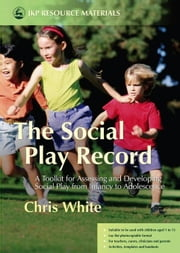The Social Play Record: A Toolkit for Assessing and Developing Social Play from Infancy to Adolescence ebook by White, Chris