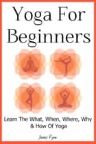 Yoga For Beginners - Learn The What, When, Where, Why & How Of Yoga ebook by Jamie Fynn