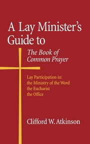 A Lay Minister's Guide to the Book of Common Prayer ebook by Clifford W. Atkinson