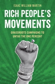 Rich People's Movements - Grassroots Campaigns to Untax the One Percent ebook by Isaac Martin