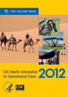 CDC Health Information for International Travel 2012 - The Yellow Book ebook by CDC, Gary W. Brunette