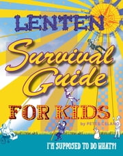 Lenten Survival Guide for Kids - I am supposed to do what?! ebook by Peter Celano