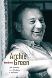 Archie Green: The Making of a Working-Class Hero ebook by Sean Burns