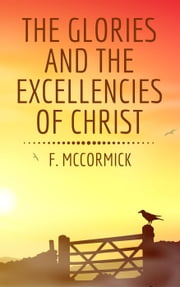 The Glories and the Excellencies of Christ ebook by F. McCormick
