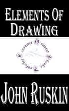Elements of Drawing (Illustrated) - In Three Letters to Beginners ebook by John Ruskin