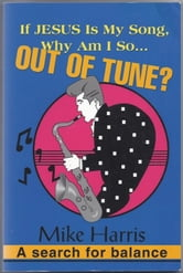 If Jesus Is My Song, Why Am I So Out Of Tune? ebook by Mike Harris