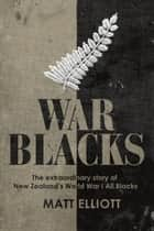 War Blacks: The extraordinary story of New Zealand's WWI All Blacks ebook by Matt Elliott