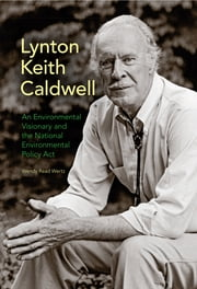 Lynton Keith Caldwell - An Environmental Visionary and the National Environmental Policy Act ebook by Wendy Read Wertz