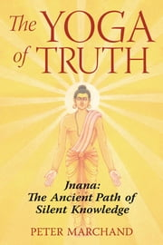 The Yoga of Truth - Jnana: The Ancient Path of Silent Knowledge ebook by Peter Marchand