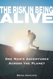 The Risk in Being Alive - One Man's Adventures Across the Planet ebook by Brian Hancock,Skip Novak
