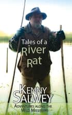 Tales of a River Rat - Adventures Along the Wild Mississippi ebook by Kenny Salwey