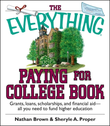 The Everything Paying For College Book - Grants, Loans, Scholarships, And Financial Aid -- All You Need To Fund Higher Education ebook by Nathan Brown,Sheryle A. Proper