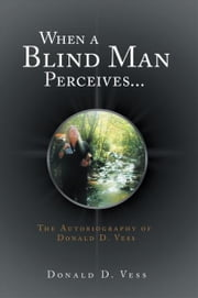 When a Blind Man Perceives... - The Autobiography of Donald D.Vess ebook by Donald D. Vess