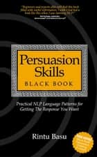 Persuasion Skills Blackbook: Practical NLP Language Patterns for Getting The Response You Want ebook by Rintu Basu
