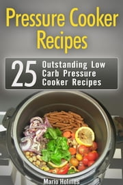 Pressure Cooker Recipes: 25 Outstanding Low Carb Pressure Cooker Recipes ebook by Mario Holmes