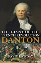 The Giant of the French Revolution - Danton, A Life ebook by David Lawday