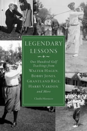 Legendary Lessons - More Than One Hundred Golf Teachings from Walter Hagen, Bobby Jones, Grantland Rice, Harry Vardon, and More ebook by Claudia Mazzucco
