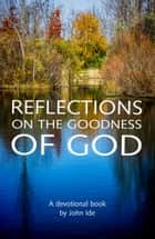 Reflections on the Goodness of God ebook by John Ide