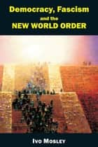 Democracy, Fascism and the New World Order ebook by Ivo Mosley