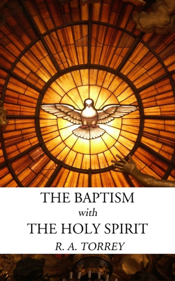 The Baptism with the Holy Spirit ebook by R. A. Torrey