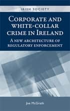 Corporate and White-collar Crime in Ireland ebook by Joe McGrath