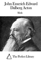 Works of John Emerich Edward Dalberg Acton ebook by John Emerich Edward Dalberg Acton