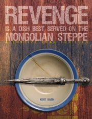 Revenge is a Dish Best Served on the Mongolian Steppe - A Furtive Khan Thriller ebook by Kent Babin
