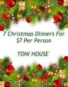 7 Christmas Dinners for $7 Per Person ebook by Toni House