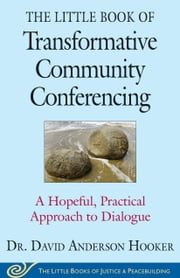 The Little Book of Transformative Community Conferencing - A Hopeful, Practical Approach to Dialogue ebook by David Anderson Hooker