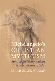 Michelangelo's Christian Mysticism - Spirituality, Poetry and Art in Sixteenth-Century Italy ebook by Sarah Rolfe Prodan