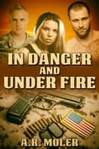 In Danger and Under Fire ebook by A.R. Moler