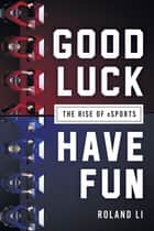 Good Luck Have Fun - The Rise of eSports ebook by Roland Li