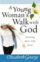 A Young Woman's Walk with God - Growing More Like Jesus ebook by Elizabeth George